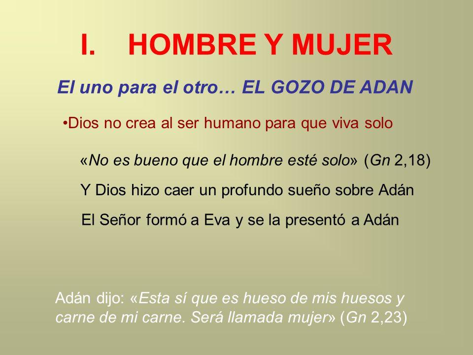 I.HOMBRE Y MUJER El uno para el otro… EL GOZO DE ADAN Dios no crea al ser humano para que viva solo «No es bueno que el hombre esté solo» (Gn 2,18) Y