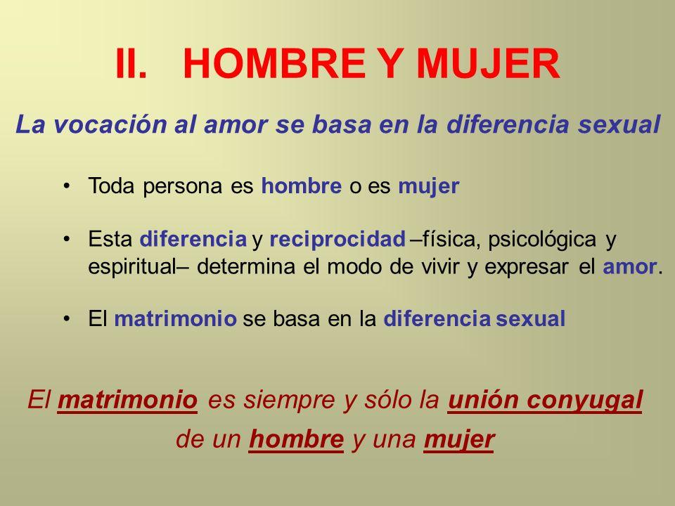 II.HOMBRE Y MUJER La vocación al amor se basa en la diferencia sexual Toda persona es hombre o es mujer Esta diferencia y reciprocidad –física, psicol