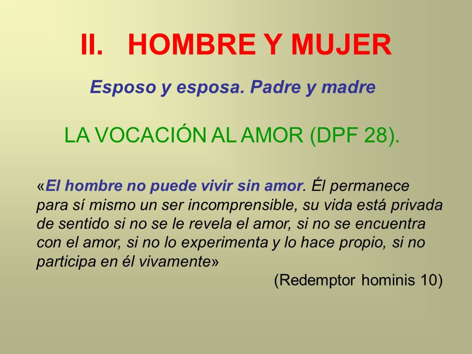 II.HOMBRE Y MUJER Esposo y esposa. Padre y madre «El hombre no puede vivir sin amor. Él permanece para sí mismo un ser incomprensible, su vida está pr
