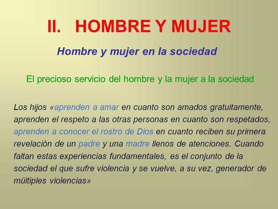 II.HOMBRE Y MUJER Hombre y mujer en la sociedad Los hijos «aprenden a amar en cuanto son amados gratuitamente, aprenden el respeto a las otras persona