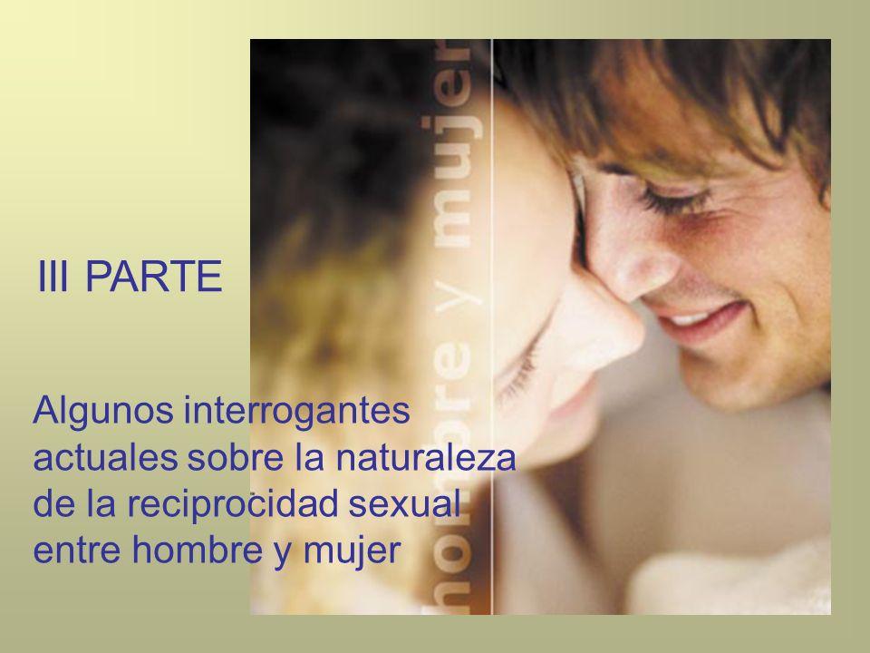 III PARTE Algunos interrogantes actuales sobre la naturaleza de la reciprocidad sexual entre hombre y mujer