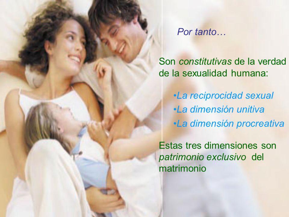Son constitutivas de la verdad de la sexualidad humana: La reciprocidad sexual La dimensión unitiva La dimensión procreativa Estas tres dimensiones so