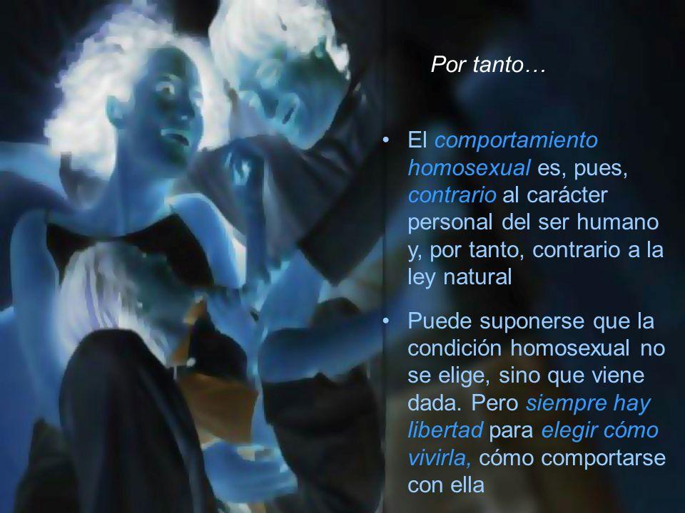 El comportamiento homosexual es, pues, contrario al carácter personal del ser humano y, por tanto, contrario a la ley natural Puede suponerse que la c