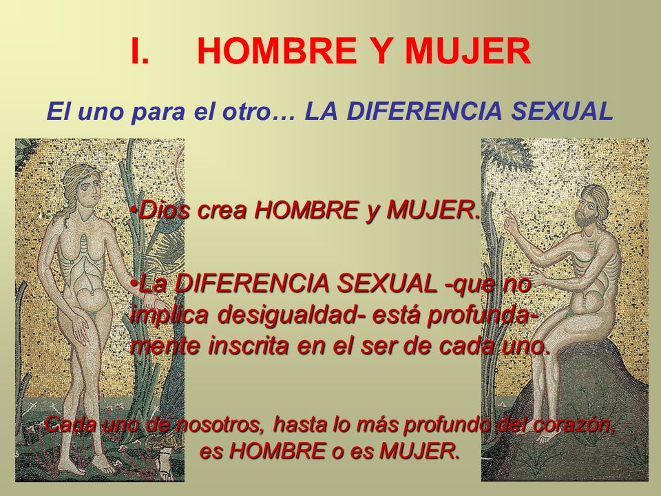 I.HOMBRE Y MUJER El uno para el otro… LA DIFERENCIA SEXUAL La DIFERENCIA SEXUAL -que no implica desigualdad- está profunda- mente inscrita en el ser d