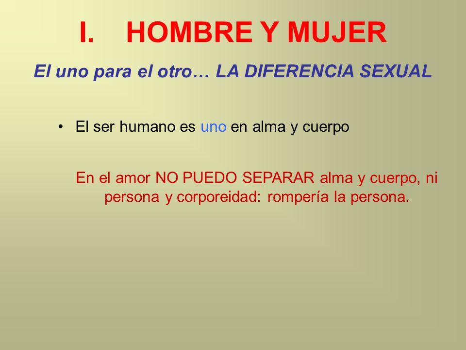 I.HOMBRE Y MUJER El uno para el otro… LA DIFERENCIA SEXUAL El ser humano es uno en alma y cuerpo En el amor NO PUEDO SEPARAR alma y cuerpo, ni persona