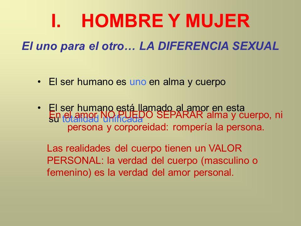 I.HOMBRE Y MUJER El uno para el otro… LA DIFERENCIA SEXUAL El ser humano es uno en alma y cuerpo El ser humano está llamado al amor en esta su totalid