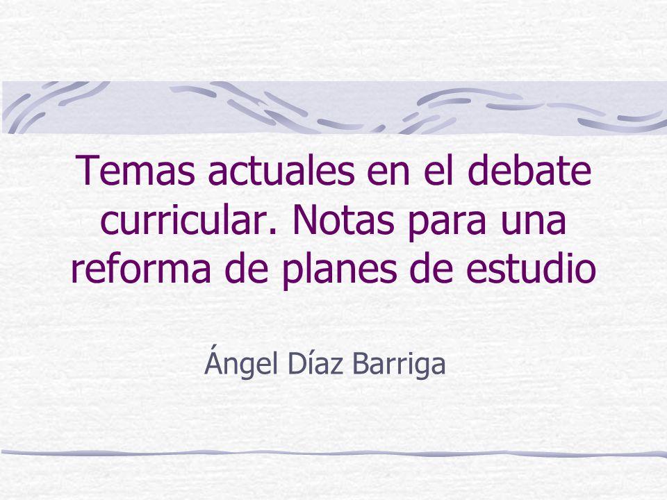 Temas actuales en el debate curricular. Notas para una reforma de planes de estudio Ángel Díaz Barriga