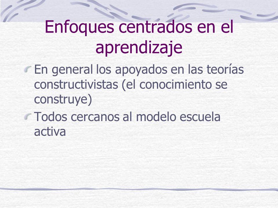 Enfoques centrados en el aprendizaje En general los apoyados en las teorías constructivistas (el conocimiento se construye) Todos cercanos al modelo escuela activa