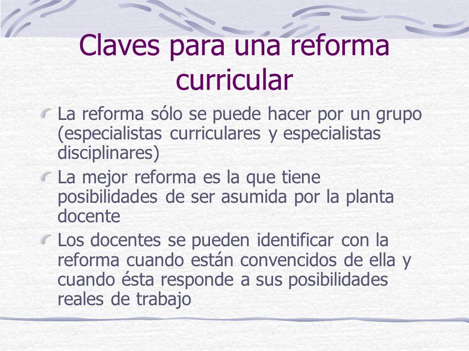 Claves para una reforma curricular La reforma sólo se puede hacer por un grupo (especialistas curriculares y especialistas disciplinares) La mejor ref