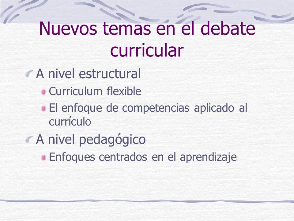 Nuevos temas en el debate curricular A nivel estructural Curriculum flexible El enfoque de competencias aplicado al currículo A nivel pedagógico Enfoques centrados en el aprendizaje