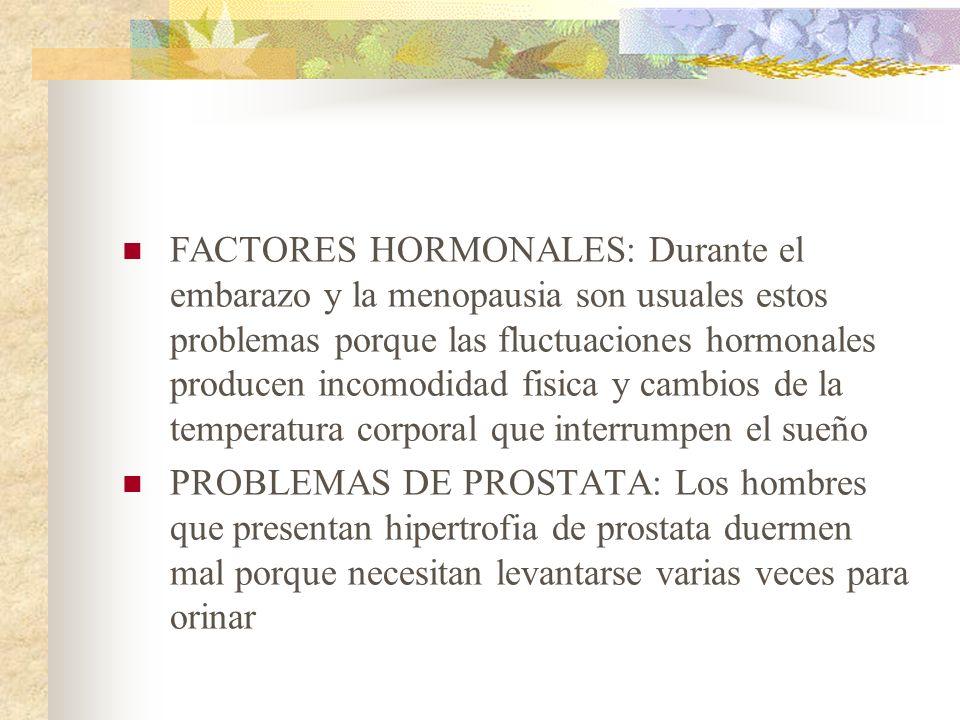 FACTORES HORMONALES: Durante el embarazo y la menopausia son usuales estos problemas porque las fluctuaciones hormonales producen incomodidad fisica y cambios de la temperatura corporal que interrumpen el sueño PROBLEMAS DE PROSTATA: Los hombres que presentan hipertrofia de prostata duermen mal porque necesitan levantarse varias veces para orinar