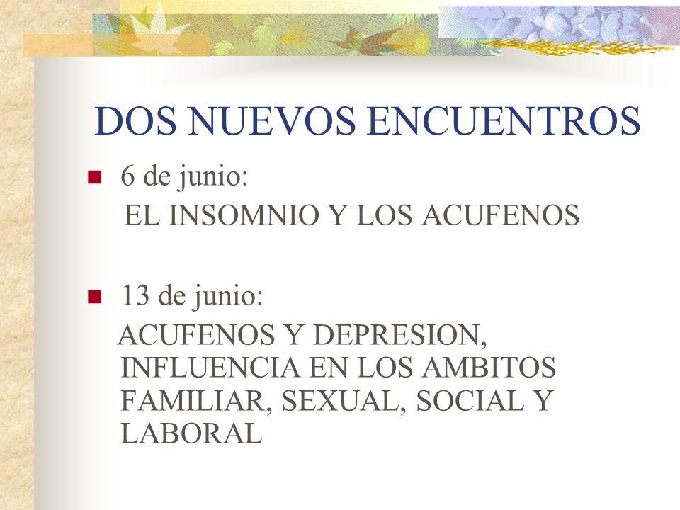DOS NUEVOS ENCUENTROS 6 de junio: EL INSOMNIO Y LOS ACUFENOS 13 de junio: ACUFENOS Y DEPRESION, INFLUENCIA EN LOS AMBITOS FAMILIAR, SEXUAL, SOCIAL Y LABORAL