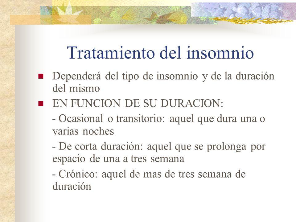 Tratamiento del insomnio Dependerá del tipo de insomnio y de la duración del mismo EN FUNCION DE SU DURACION: - Ocasional o transitorio: aquel que dura una o varias noches - De corta duración: aquel que se prolonga por espacio de una a tres semana - Crónico: aquel de mas de tres semana de duración