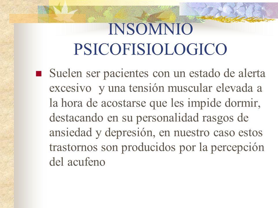 INSOMNIO PSICOFISIOLOGICO Suelen ser pacientes con un estado de alerta excesivo y una tensión muscular elevada a la hora de acostarse que les impide dormir, destacando en su personalidad rasgos de ansiedad y depresión, en nuestro caso estos trastornos son producidos por la percepción del acufeno