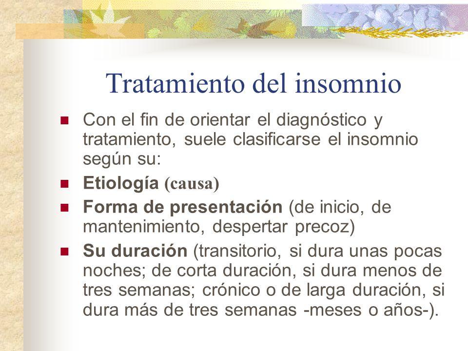 Tratamiento del insomnio Con el fin de orientar el diagnóstico y tratamiento, suele clasificarse el insomnio según su: Etiología (causa) Forma de presentación (de inicio, de mantenimiento, despertar precoz) Su duración (transitorio, si dura unas pocas noches; de corta duración, si dura menos de tres semanas; crónico o de larga duración, si dura más de tres semanas -meses o años-).