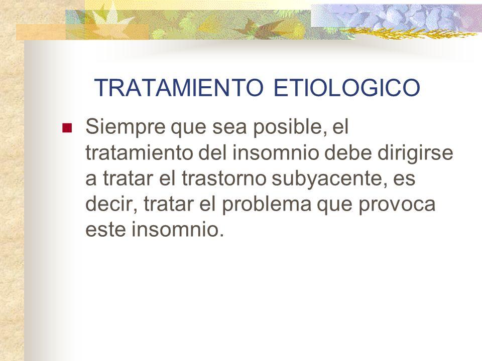 TRATAMIENTO ETIOLOGICO Siempre que sea posible, el tratamiento del insomnio debe dirigirse a tratar el trastorno subyacente, es decir, tratar el problema que provoca este insomnio.