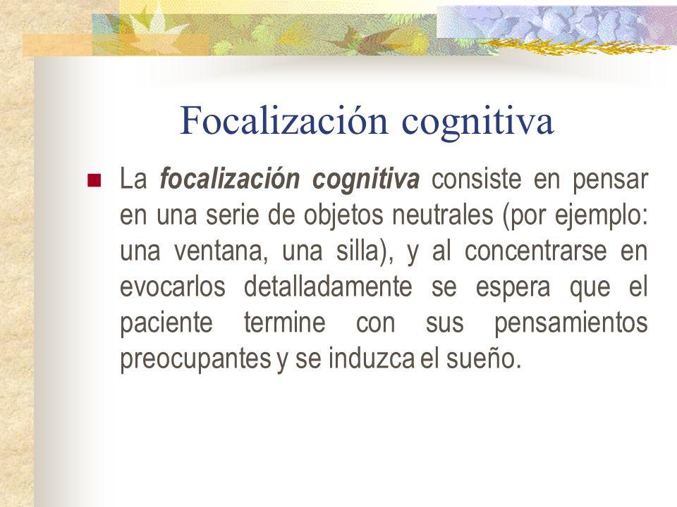 Focalización cognitiva La focalización cognitiva consiste en pensar en una serie de objetos neutrales (por ejemplo: una ventana, una silla), y al concentrarse en evocarlos detalladamente se espera que el paciente termine con sus pensamientos preocupantes y se induzca el sueño.