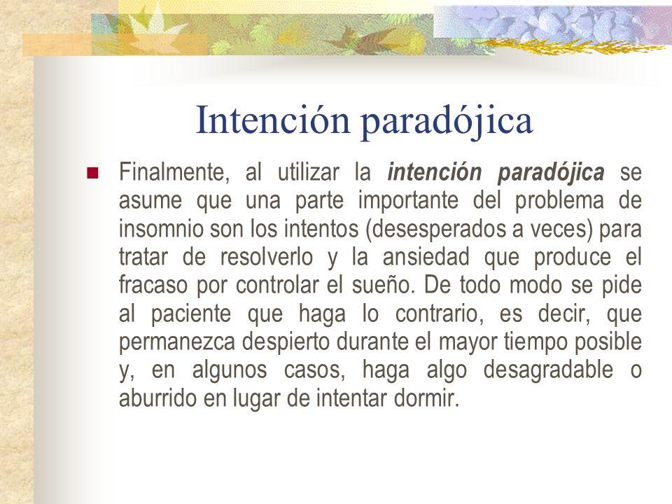Intención paradójica Finalmente, al utilizar la intención paradójica se asume que una parte importante del problema de insomnio son los intentos (desesperados a veces) para tratar de resolverlo y la ansiedad que produce el fracaso por controlar el sueño.