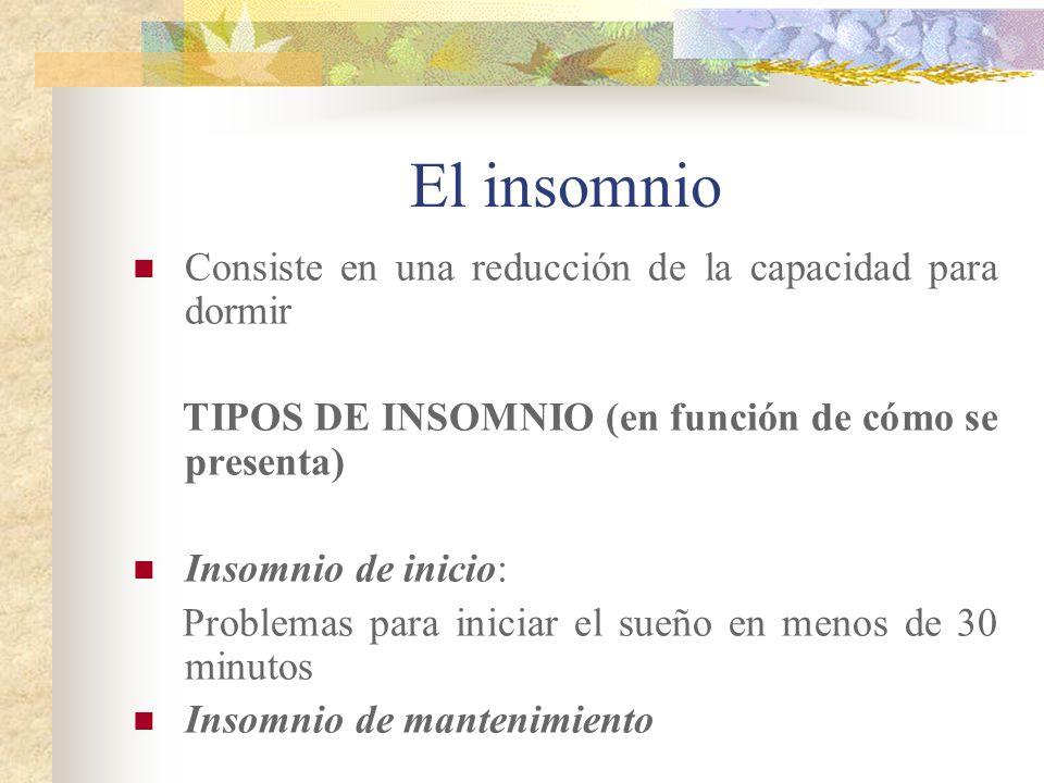 El insomnio Consiste en una reducción de la capacidad para dormir TIPOS DE INSOMNIO (en función de cómo se presenta) Insomnio de inicio: Problemas para iniciar el sueño en menos de 30 minutos Insomnio de mantenimiento