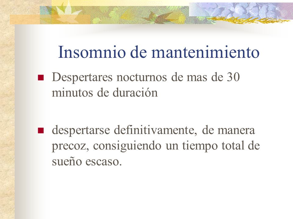 Insomnio de mantenimiento Despertares nocturnos de mas de 30 minutos de duración despertarse definitivamente, de manera precoz, consiguiendo un tiempo total de sueño escaso.