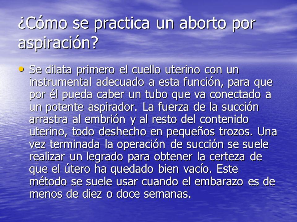 ¿Cómo se practica un aborto por aspiración? Se dilata primero el cuello uterino con un instrumental adecuado a esta función, para que por él pueda cab