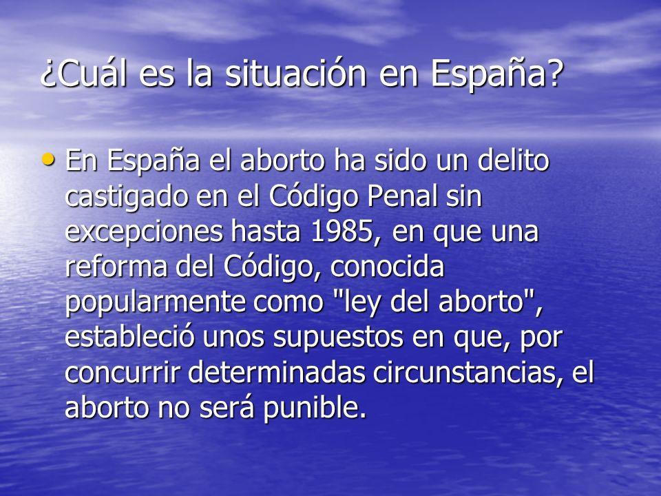 ¿Cuál es la situación en España? En España el aborto ha sido un delito castigado en el Código Penal sin excepciones hasta 1985, en que una reforma del