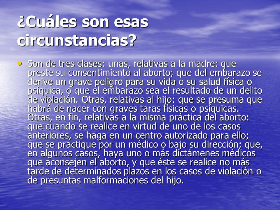 ¿Cuáles son esas circunstancias? Son de tres clases: unas, relativas a la madre: que preste su consentimiento al aborto; que del embarazo se derive un