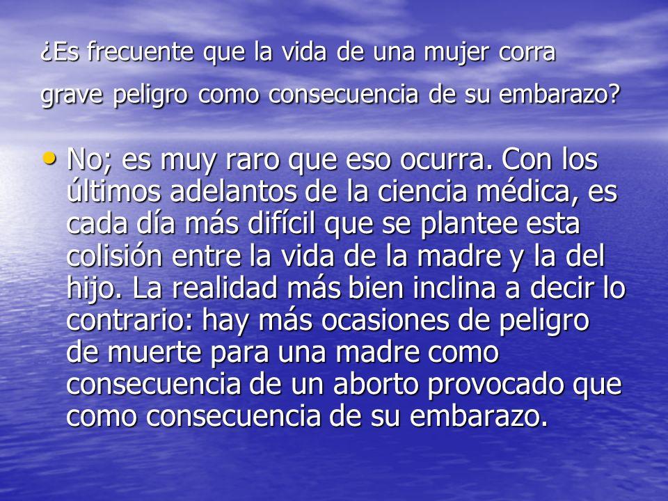 ¿Es frecuente que la vida de una mujer corra grave peligro como consecuencia de su embarazo? No; es muy raro que eso ocurra. Con los últimos adelantos