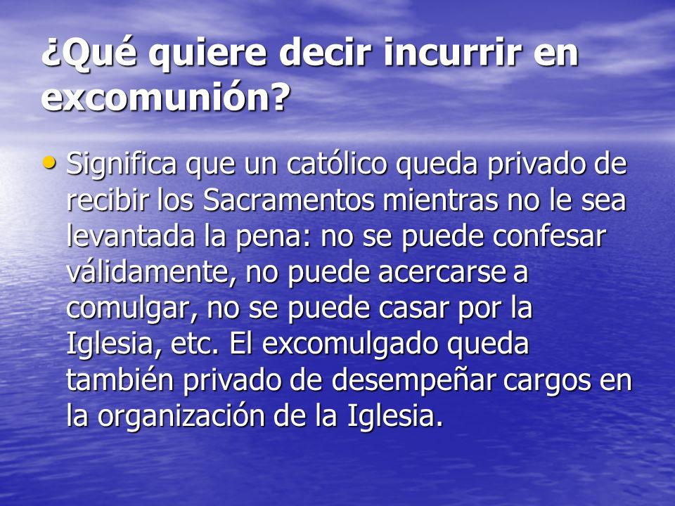 ¿Qué quiere decir incurrir en excomunión? Significa que un católico queda privado de recibir los Sacramentos mientras no le sea levantada la pena: no