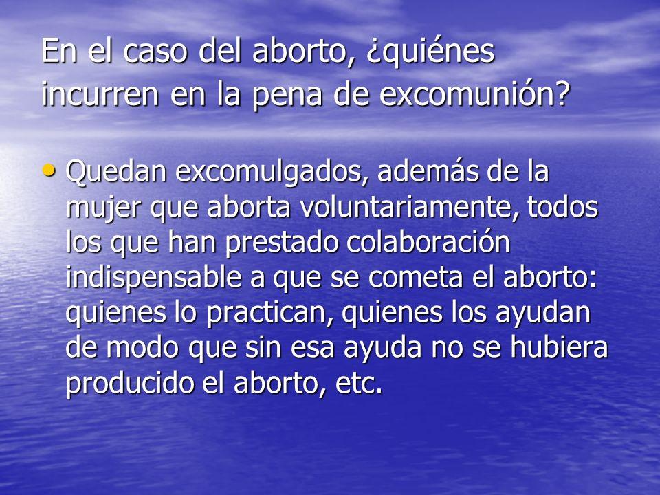 En el caso del aborto, ¿quiénes incurren en la pena de excomunión? Quedan excomulgados, además de la mujer que aborta voluntariamente, todos los que h