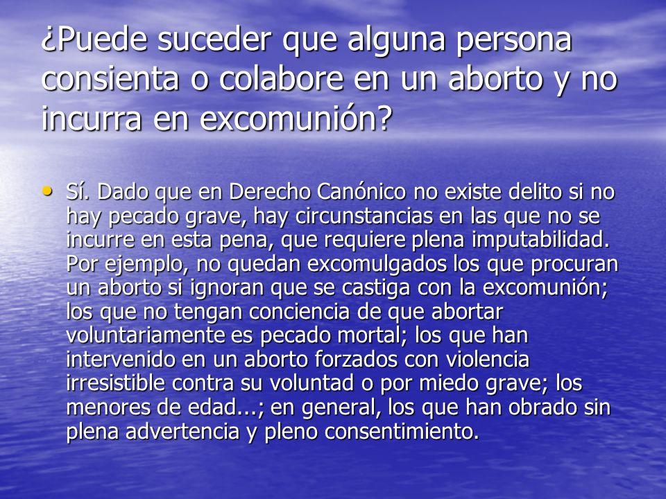 ¿Puede suceder que alguna persona consienta o colabore en un aborto y no incurra en excomunión? Sí. Dado que en Derecho Canónico no existe delito si n