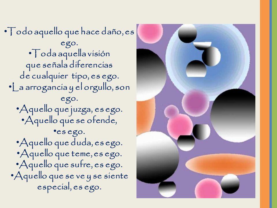 El ego es el que fabrica todos nuestros problemas. Todo aquello que nos causa miedo en todas sus manifestaciones: incomodidad, malestar desazón, irrit