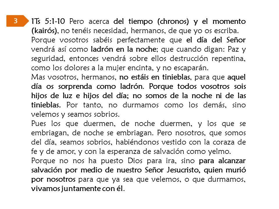 1Ts 5:1-10 Pero acerca del tiempo (chronos) y el momento (kairós), no tenéis necesidad, hermanos, de que yo os escriba. Porque vosotros sabéis perfect
