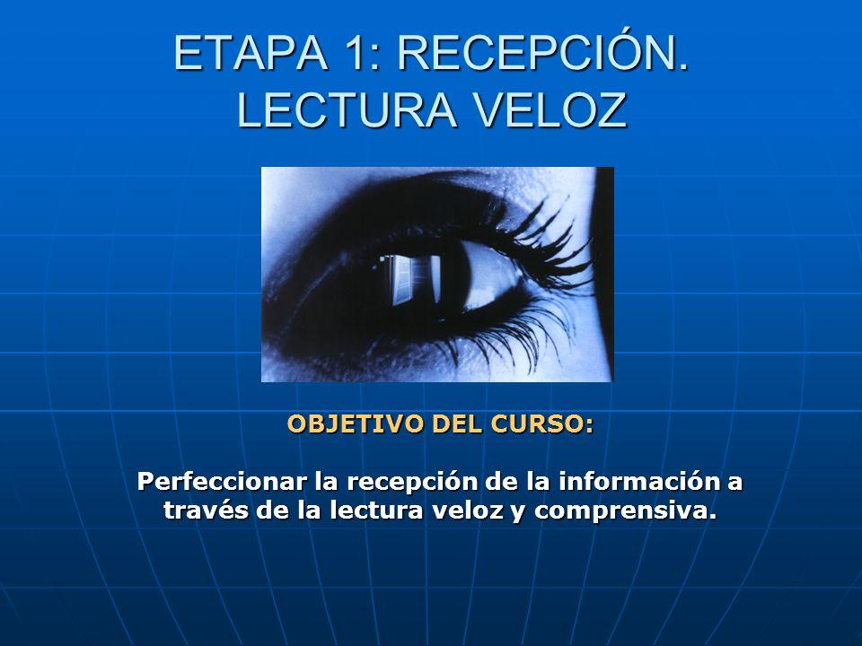 ETAPA 1: RECEPCIÓN. LECTURA VELOZ OBJETIVO DEL CURSO: Perfeccionar la recepción de la información a través de la lectura veloz y comprensiva.