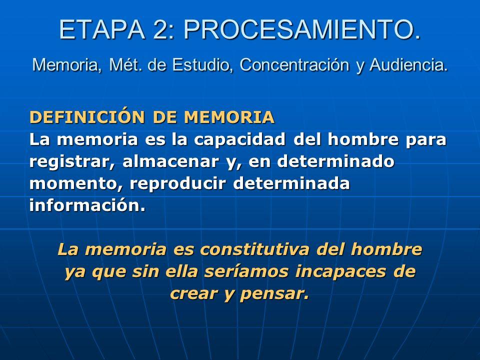 ETAPA 2: PROCESAMIENTO. Memoria, Mét. de Estudio, Concentración y Audiencia. DEFINICIÓN DE MEMORIA La memoria es la capacidad del hombre para registra