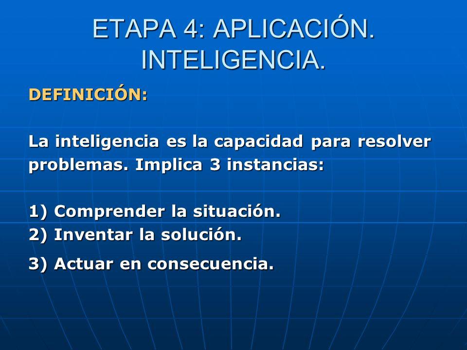 ETAPA 4: APLICACIÓN. INTELIGENCIA. DEFINICIÓN: La inteligencia es la capacidad para resolver problemas. Implica 3 instancias: 1) Comprender la situaci