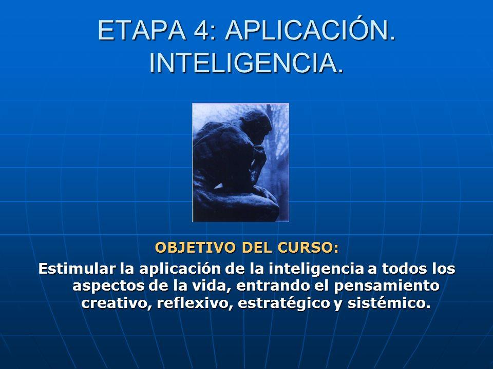 ETAPA 4: APLICACIÓN. INTELIGENCIA. OBJETIVO DEL CURSO: Estimular la aplicación de la inteligencia a todos los aspectos de la vida, entrando el pensami