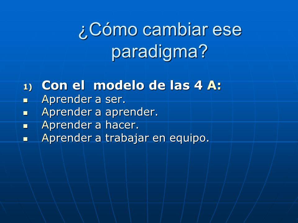 ¿Cómo cambiar ese paradigma? ¿Cómo cambiar ese paradigma? 1) Con el modelo de las 4 A: Aprender a ser. Aprender a ser. Aprender a aprender. Aprender a