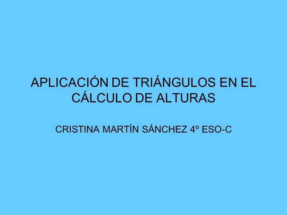 APLICACIÓN DE TRIÁNGULOS EN EL CÁLCULO DE ALTURAS CRISTINA MARTÍN SÁNCHEZ 4º ESO-C