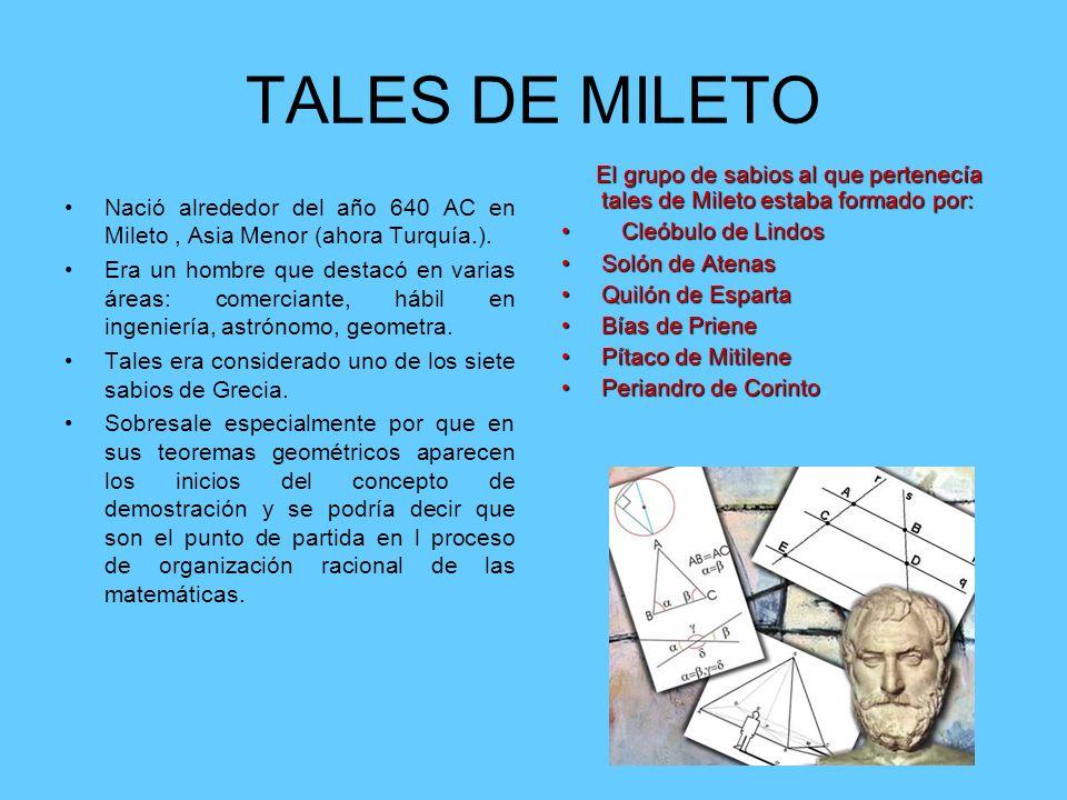 TALES DE MILETO Nació alrededor del año 640 AC en Mileto, Asia Menor (ahora Turquía.). Era un hombre que destacó en varias áreas: comerciante, hábil e