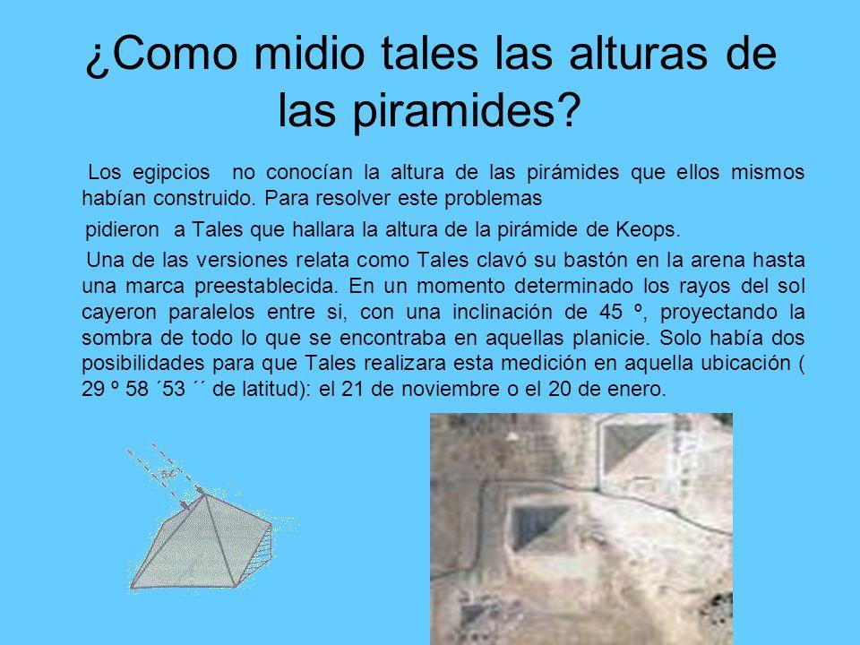 ¿Como midio tales las alturas de las piramides? Los egipcios no conocían la altura de las pirámides que ellos mismos habían construido. Para resolver