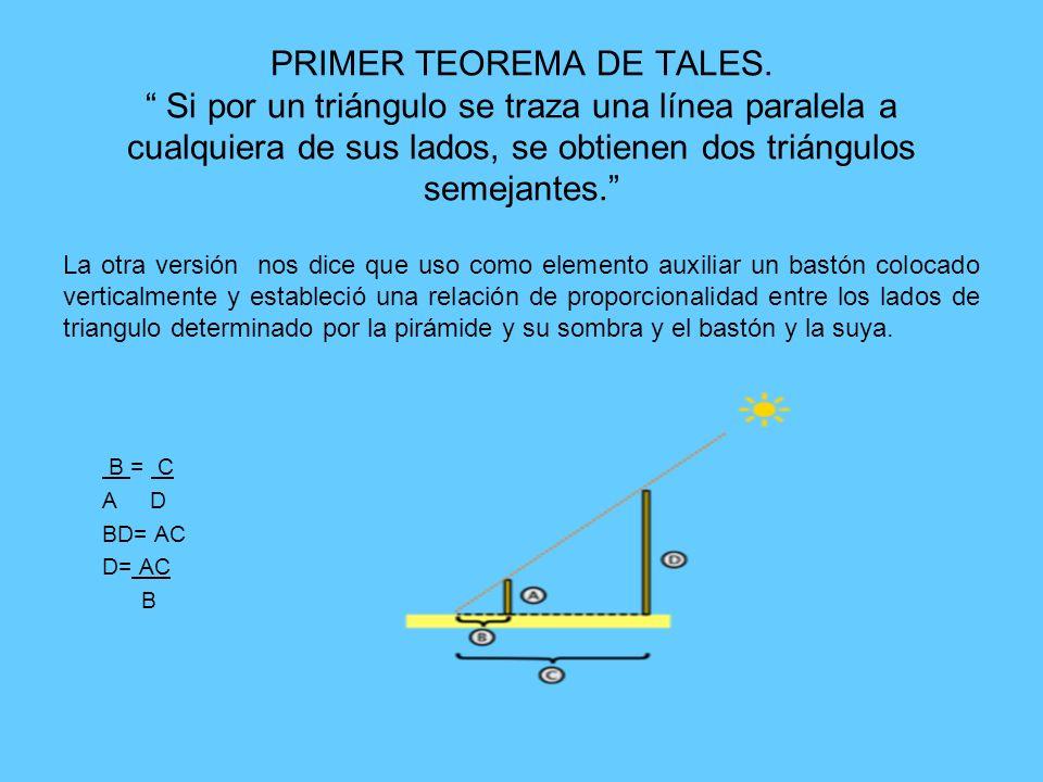 PRIMER TEOREMA DE TALES. Si por un triángulo se traza una línea paralela a cualquiera de sus lados, se obtienen dos triángulos semejantes. La otra ver