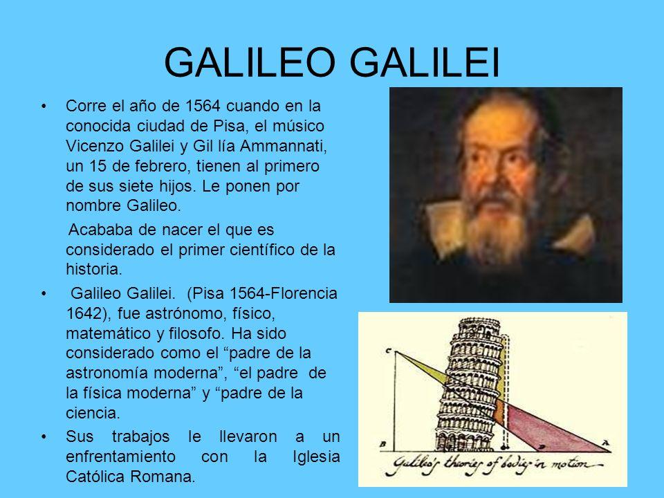 GALILEO GALILEI Corre el año de 1564 cuando en la conocida ciudad de Pisa, el músico Vicenzo Galilei y Gil lía Ammannati, un 15 de febrero, tienen al