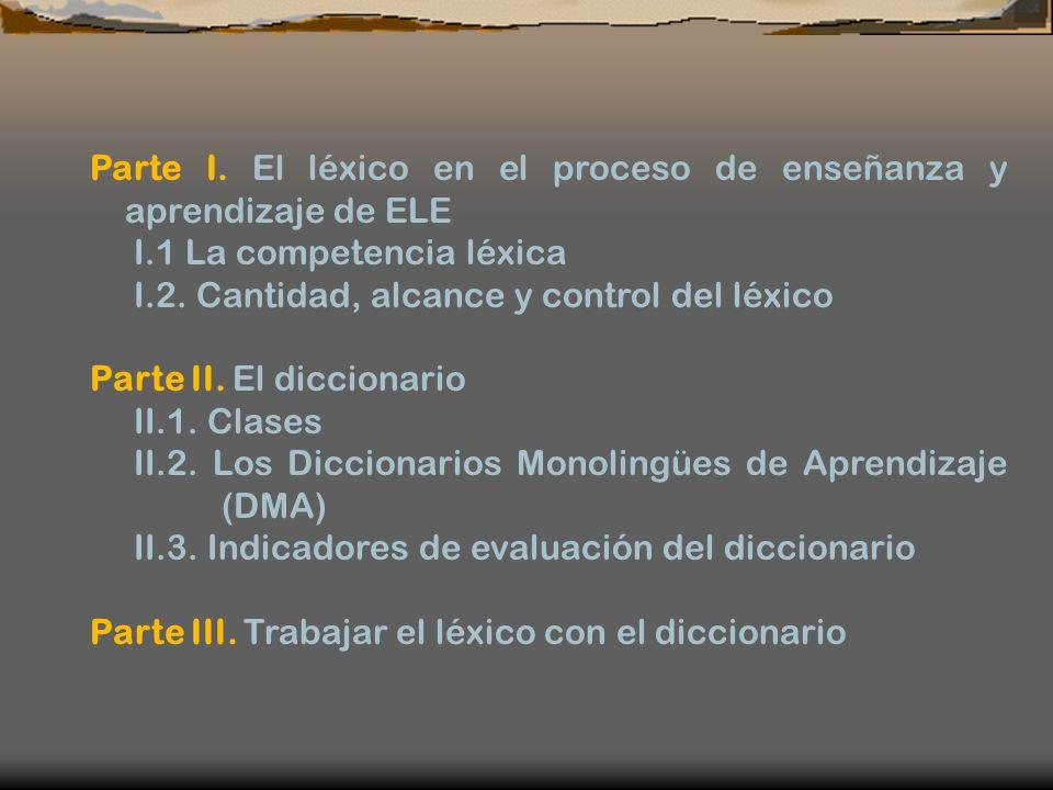 Parte I. El léxico en el proceso de enseñanza y aprendizaje de ELE I.1 La competencia léxica I.2. Cantidad, alcance y control del léxico Parte II. El