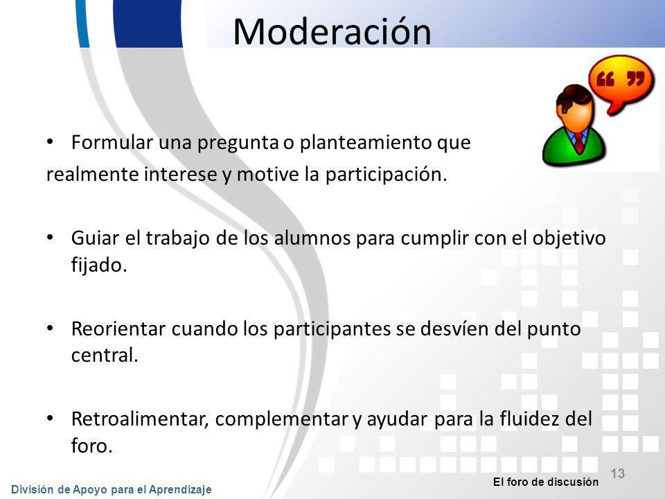 El foro de discusión División de Apoyo para el Aprendizaje 14 Moderación Retar y cuestionar para enfatizar aspectos importantes o profundizar en los temas.