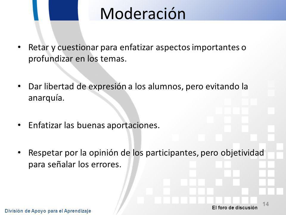 El foro de discusión División de Apoyo para el Aprendizaje 15 Moderación Propiciar la interactividad entre los participantes para evitar la bilateralidad.