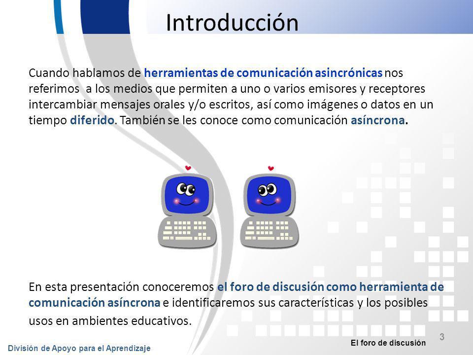 El foro de discusión División de Apoyo para el Aprendizaje 4 Introducción Se contestarán las siguientes preguntas: ¿Qué es un foro de discusión.