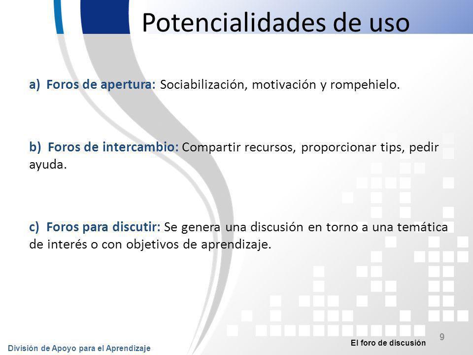 El foro de discusión División de Apoyo para el Aprendizaje 10 Potencialidades de uso d) Foros para trabajo colaborativo: Los participantes interactúan para lograr un objetivo común (resolver un problema, generar un producto).
