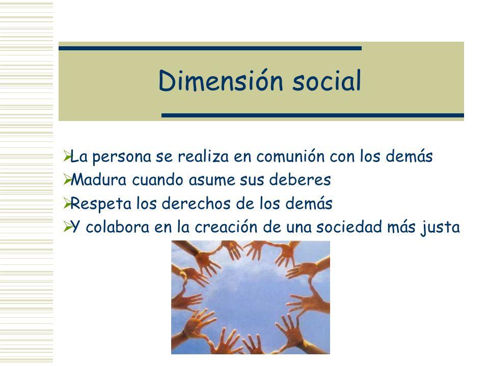Dimensión social La persona se realiza en comunión con los demás Madura cuando asume sus deberes Respeta los derechos de los demás Y colabora en la cr