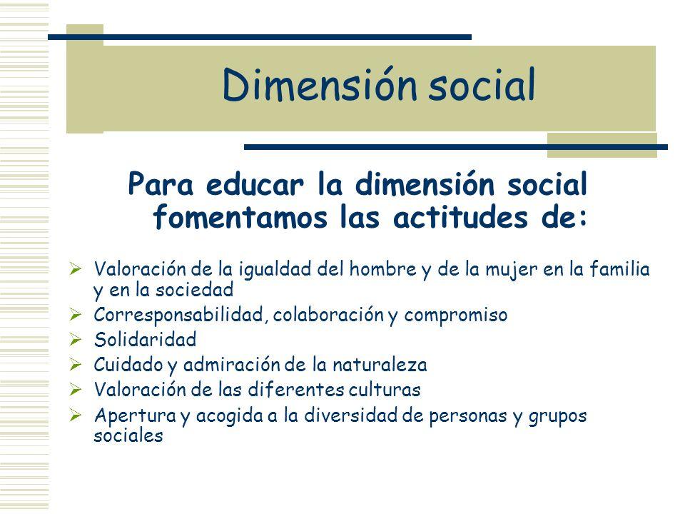 Dimensión social Para educar la dimensión social fomentamos las actitudes de: Valoración de la igualdad del hombre y de la mujer en la familia y en la